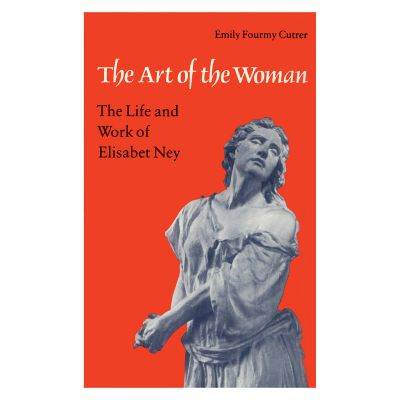 The Art of the Woman:  The Life and Work of Elisabet Ney